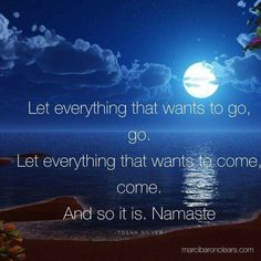Let everything that wants to go, go  Let everything that wants to come, come. And so it is. Namaste