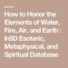 How to Honor the Elements of Water, Fire, Air, and Earth  : In5D Esoteric, Metaphysical, and Spiritual Database