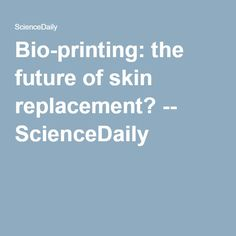 Bio-printing: the future of skin replacement? -- ScienceDaily