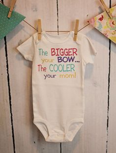 The Bigger Your Bow... The Cooler Your Mom - Funny Baby ONESIE - Toddler Tee also available. $18.00, via Etsy.