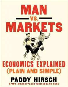 Man Vs. Markets by Paddy Hirsch of NPRs Marketplace is economics explained, pure…