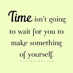 Time isn't going to wait for you to make something of yourself.