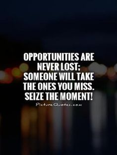 opportunities-are-never-lost-someone-will-take-the-ones-you-miss-seize-the-moment-quote-1.jpg