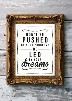 Don't be pushed by your problems, be led by your dreams - by RockTheCustardPrints