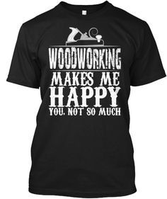 Woodworking Makes Me Happy | Teespring
