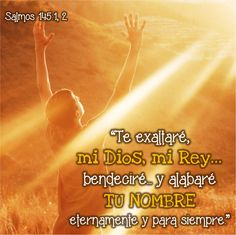 """Razones suficientes.  Salmos 145:1-4 """"Te exaltaré, mi Dios, mi Rey, Y bendeciré tu nombre eternamente y para siempre. Cada día te bendeciré, Y alabaré tu nombre eternamente y para siempre. Gr…"""