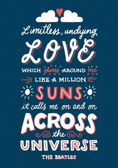Limitless, undying Love which shines around me like a million suns it calls me on and on across the universe.