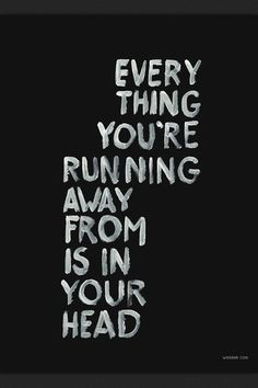 Everything you're running from is in your head.