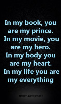 In my book, you are my prince. In my movie, you are my hero. In my body you are my heart. In my life you are my everything