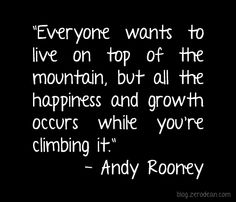 Every one wants to live on top of the mountain but all the happiness and growth occurs while you're climbing it! #mountains