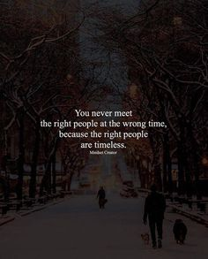You never meet the right people at the wrong time..