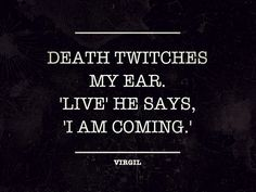 Death twitches my ear. 'Live' he says, 'I am coming. Quote from Copa (roughly translated as 'The Barmaid' / 'The Female Bartender' / 'The Female Tavern Keeper') and which is among Virgil's minor poems. Quotes To Live By, Me Quotes, Random Quotes, Quotable Quotes, Dark Quotes, Writing Inspiration, Writing Prompts, Beautiful Words, Beautiful Things