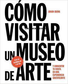 Cómo visitar un museo de arte y convertir tu visita en una experiencia gratificante / Johan Idema (2016)