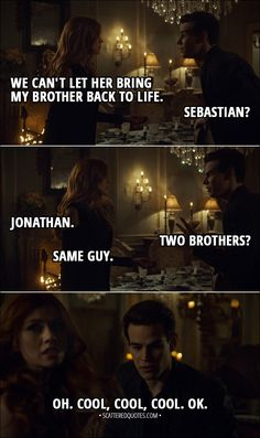 Quote from Shadowhunters 3x10 │ Clary Fairchild: We can't let her bring my brother back to life. Simon Lewis: Sebastian? Clary Fairchild: Jonathan. Simon Lewis: Two brothers? Clary Fairchild: Same guy. Simon Lewis: Oh. Cool, cool, cool. OK. │ #Shadowhunters #ClaryFray #SimonLewis #Quotes