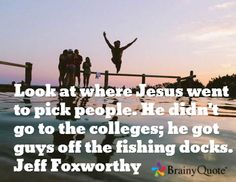Look at where Jesus went to pick people. He didn't go to the colleges; he got guys off the fishing docks. - Jeff Foxworthy