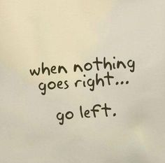 when nothing goes right...go left :)