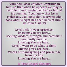 """""""..continue in him, so that when he appears we may be confident and unashamed before him at his coming. If you know that he is righteous, you know that everyone who does what is right has been born of him."""" 1John 2:28-29  Lord, I sit in your presence, knowing You are here... seeking wisdom, strength and comfort, I can hardly breathe... Lord, I want to do what is right..Words of thanksgiving and praise rise from my lips, knowing You are here... #seekgod #truth #Jesus #pray #holyspirit"""