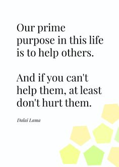 Our prime #purpose in this life is to #help people. And if you can't help them at least don't hurt them. - Dalai Lama