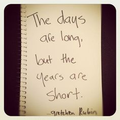 """The days are long, but the years are short."" - Gretchen Rubin"