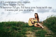 If I could press play, repeat, how happy I'd be. Wherever I'd go I'd have you here with me. I wanna put you in a song. - Put You In A Song - Keith Urban