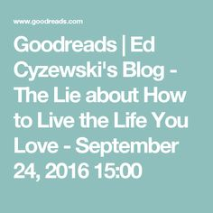 Goodreads | Ed Cyzewski's Blog - The Lie about How to Live the Life You Love - September 24, 2016 15:00