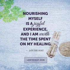"Inspirational Quotes about healing | ""Nourishing Myself Is A Joyful Experience, And I Am Worth The Time Spent On My Healing"" — Louise Hay"