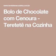Bolo de Chocolate com Cenoura - Teretetê na Cozinha