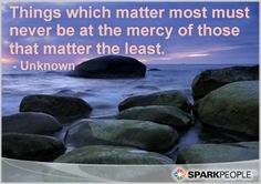 Things which matter most must never be at the mercy of those that matter the least.