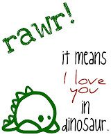 printable - 'rawr means I love you, in dinosaur.' - http://craftplaylove.blogspot.com/2012/02/rawr-means-i-love-you.html