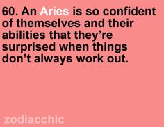 An Aries is so confident of themselves and their abilities that they are surprised when things don't always work out