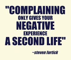Complaining only gives negativity another chance to exist