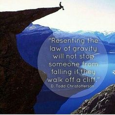 Resenting the law of gravity will not stop someone from falling if they walk off a cliff.  (D. Todd Christofferson)