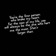 You are the first person who broke my heart. For the rest of my life, you will always be the one who hurt me the most. Don't forget that.