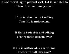 In about 300 B.C., Epicurus eloquently summed up the problem of the existence of evil. It has come to be known as the Riddle of Epicurus or the Epicurean paradox. It was translated by David Hume in the Dialogues concerning Natural Religion