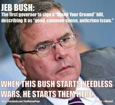 """JEB BUSH: The first governor to sign a """"Stand Your Ground"""" bill, describing it as """"good, common-sense, anticrime issue."""" WHEN THIS BUSH STARTS NEEDLESS WARS, HE STARTS THEM HERE."""