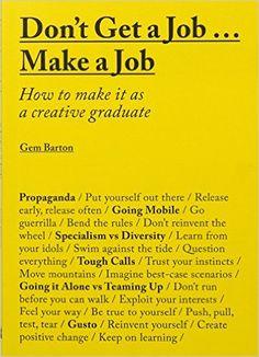 Don't Get a Job… Make a Job: How to make it as a creative graduate: Gemma Barton: 9781780677460: Amazon.com: Books