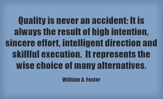 Quality is never an accident: It is always the result of high intention, sincere effort, intelligent direction and skillful execution. It represents the wise choice of many alternatives.