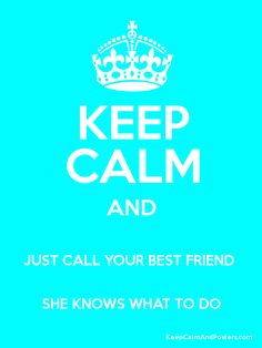 Keep Calm and JUST CALL YOUR BEST FRIEND SHE KNOWS WHAT TO DO Poster