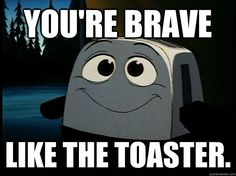 you're brave  like the toaster.  Brave Little Toaster