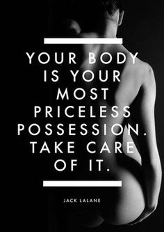 Your body is your most priceless possession… so go take care of it!