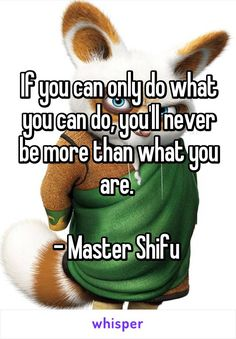 If you can only do what you can do, you'll never be more than what you are. - Master Shifu