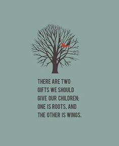 Tree with bird and the words: roots and wings Quotes For Kids, Great Quotes, Quotes To Live By, Life Quotes, Quotes About Growing Up, Roots Quotes, Quotes Children Growing Up, Quotes About Raising Children, Wisdom Quotes