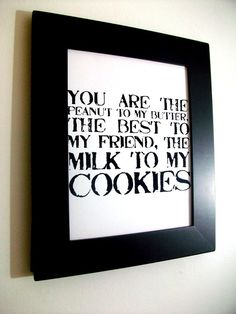 LOVE quote -you are the peanut to my butter, the best to my friend, the milk to my cookies- Black Hand Pulled Screen Print 8X10