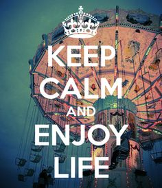 KEEP CALM AND ENJOY LIFE- because it doesn't last forever