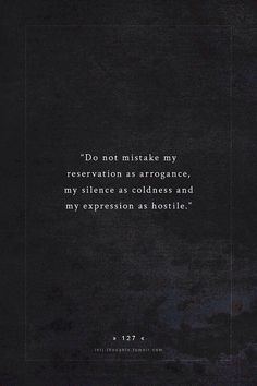 do not mistake my reservation for arrogance, my silence for coldness, my expression for arrogance. Intj quotes