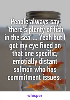 "People always say ""there's plenty of fish in the sea""... Yeah but I got my eye fixed on that one specific, emotially distant salmon who has commitment issues."