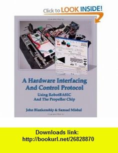 A Hardware Interfacing And Control Protocol Using RobotBASIC And The Propeller Chip (9781438272849) John Blankenship, Samuel Mishal , ISBN-10: 1438272847  , ISBN-13: 978-1438272849 ,  , tutorials , pdf , ebook , torrent , downloads , rapidshare , filesonic , hotfile , megaupload , fileserve