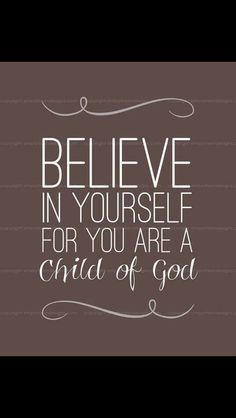 Believe in yourself for you are a child of God.