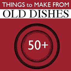 Things to Make From Old Dishes