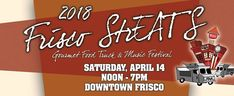 7TH ANNUAL FRISCO STREATS GOURMET FOOD TRUCK & MUSIC FESTIVAL  The 7th Annual Frisco StrEATs Gourmet Food Truck & Music Festival hosted by the Frisco Downtown Merchants Association will be held on Saturday, April 14th from 12pm - 7pm in Downtown Frisco.